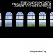 Narrative of a Survey of the Intertropical and Western Coasts of Australia Performed Between the Yea by Phillip Parker King