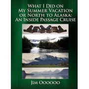 What I Did on My Summer Vacation or North to Alaska by Jim Oooooo