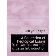 A Collection of Theological Essays from Various Authors with an Introduction by George R Noyes