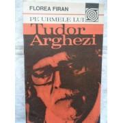 Pe Urmele Lui Tudor Arghezi - Florea Firan