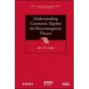 Understanding Geometric Algebra for Electromagnetic Theory by John W. Arthur