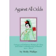 Against All Odds: Famous and Infamous Women of China and Some Contemporary Achievers 220bc: 1995 AD by Molly Phillips