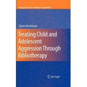 Treating Child and Adolescent Aggression Through Bibliotherapy by Zipora Shechtman