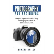 Digital Photography for Beginners: The Ultimate Guide to Mastering Digital Photography in 60 Minutes or Less!