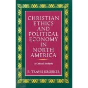 Christian Ethics and Political Economy in North America by Travis Kroeker