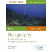 OCR AS/A-Level Geography Student Guide 1: Landscape Systems; Changing Spaces, Making Places: Student guide 1 by Andy Palmer
