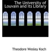 The University of Louvain and Its Library by Theodore Wesley Koch