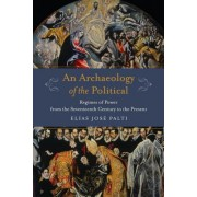 An Archaeology of the Political: Regimes of Power from the Seventeenth Century to the Present
