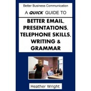 A Quick Guide to Better Emails, Presentations, Telephone Skills, Writing & Grammar by The Rev Dr Heather Wright