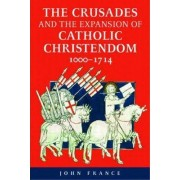 The Crusades and the Expansion of Catholic Christendom, 1000-1714 by John France