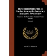 Historical Introduction to Studies Among the Sedentary Indians of New Mexico: Report on the Ruins of the Pueblo of Pecos Papers; Volume I
