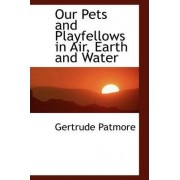 Our Pets and Playfellows in Air, Earth and Water by Gertrude Patmore