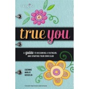 True You: A Guide to Becoming a Faithgirl and Starting Your Own Club