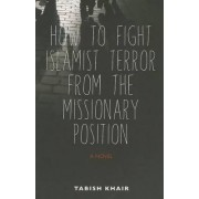 How to Fight Islamist Terror from the Missionary Position by Associate Professor of English and Postcolonial Literature Tabish Khair