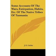 Some Accounts of the Wars, Extirpation, Habits, Etc. of the Native Tribes of Tasmania by J E Calder