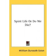 Spirit Life or Do We Die? by Willliam Dunseath Eaton