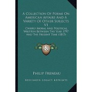 A Collection of Poems on American Affairs and a Variety of OA Collection of Poems on American Affairs and a Variety of Other Subjects V1 Ther Subjects V1 by Philip Freneau