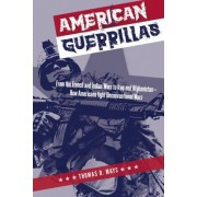 American Guerrillas: From the French and Indian Wars to Iraq and Afghanistan How Americans Fight Unconventional Wars