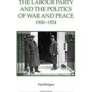 The Labour Party and the Politics of War and Peace, 1900-1924 by Paul Bridgen