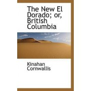The New El Dorado; Or, British Columbia by Kinahan Cornwallis