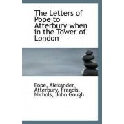 The Letters of Pope to Atterbury When in the Tower of London by Pope Alexander
