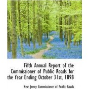 Fifth Annual Report of the Commissioner of Public Roads for the Year Ending October 31st, 1898 by N Jersey Commissioner of Public Roads