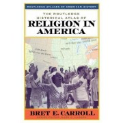 The Routledge Historical Atlas of Religion in America by Bret E. Carroll