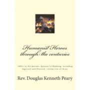 Humanist Heroes Through the Centuries, 1600's to the Present: Spinoza to Hawking, Including Ingersoll and Dietrich, Volume One of Three
