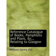 Reference Catalogue of Books, Pamphlets and Plans, AC., Relating to Glasgow ... by William Henry Hill