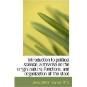 Introduction to Political Science; A Treatise on the Origin, Nature, Functions, and Organization of by James Wilford Garner