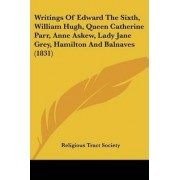 Writings of Edward the Sixth, William Hugh, Queen Catherine Parr, Anne Askew, Lady Jane Grey, Hamilton and Balnaves (1831) by Tract Society of Great Britain Religious Tract Society of Great Britain