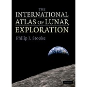 The International Atlas of Lunar Exploration by Philip J Stooke