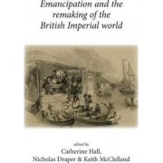Emancipation and the Remaking of the British Imperial World by Catherine Hall