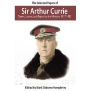 The Selected Papers of Sir Arthur Currie by Mark Osborne Humphries
