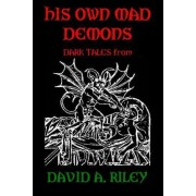 His Own Mad Demons: Dark Tales from David A. Riley by David A. Riley