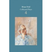 Brian Friel: Collected Plays - Volume 4 by Brian Friel