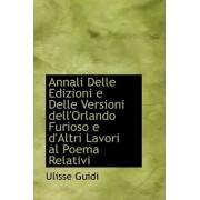 Annali Delle Edizioni E Delle Versioni Dell'orlando Furioso E D'Altri Lavori Al Poema Relativi by Ulisse Guidi