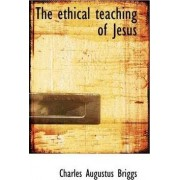 The Ethical Teaching of Jesus by Charles Augustus Briggs