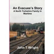 An Evacuee's Story A North Yorkshire Family in Wartime by Mr John T Wright