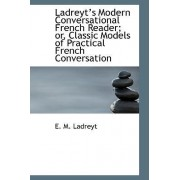 Ladreyts Modern Conversational French Reader; Or, Classic Models of Practical French Conversation by E M Ladreyt