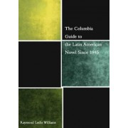 The Columbia Guide to the Latin American Novel Since 1945 by Raymond L. Williams