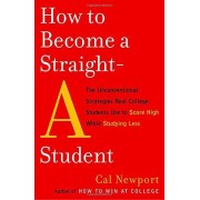 How to Become a Straight-A Student: The Unconventional Strategies Real College Students Use to Score High While Studying Less - Cal Newport