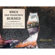 When San Francisco Burned: A Photographic Memoir of the Great San Francisco Earthquake and Fire of 1906