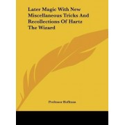 Later Magic with New Miscellaneous Tricks and Recollections of Hartz the Wizard by Professor Hoffman