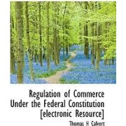 Regulation of Commerce Under the Federal Constitution [Electronic Resource] by Thomas H Calvert