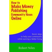 How to Make Money Publishing Community News Online by Robert Niles