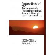 Proceedings of the Pennsylvania Pharmaceutical Association at Its ... Annual ... by Pennsylvania Pharmaceut Association
