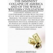 The Imminent Collapse of America and of the Whole Western Civilization: A Different Perspective of Contemporary History with the Eyes of G.B by Angelo Bertolo