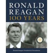 Ronald Reagan: 100 Years by Ronald Reagan Presidential Library Foundation