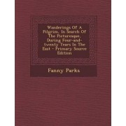 Wanderings of a Pilgrim, in Search of the Picturesque, During Four-And-Twenty Years in the East - Primary Source Edition by Fanny Parks